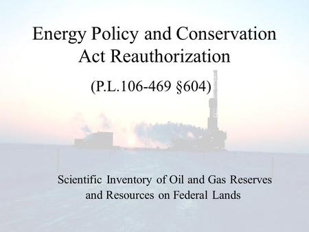 Energy Policy and Conservation Act Reauthorization Scientific Inventory of Oil and Gas Reserves (P.L.106-469 §604) and Resources on Federal Lands.
