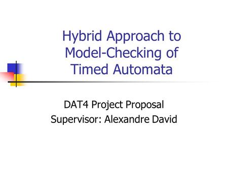 Hybrid Approach to Model-Checking of Timed Automata DAT4 Project Proposal Supervisor: Alexandre David.