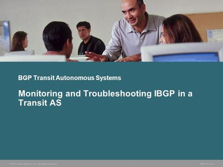 © 2005 Cisco Systems, Inc. All rights reserved. BGP v3.2—2-1 BGP Transit Autonomous Systems Monitoring and Troubleshooting IBGP in a Transit AS.