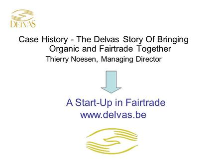 Case History - The Delvas Story Of Bringing Organic and Fairtrade Together Thierry Noesen, Managing Director A Start-Up in Fairtrade www.delvas.be.