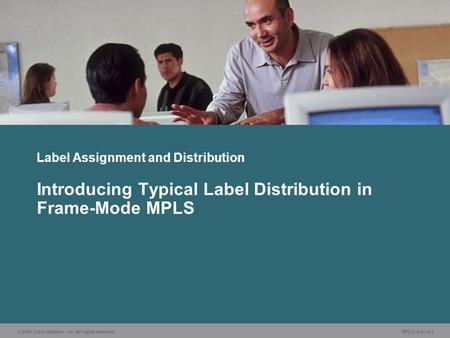 © 2006 Cisco Systems, Inc. All rights reserved. MPLS v2.2—2-1 Label Assignment and Distribution Introducing Typical Label Distribution in Frame-Mode MPLS.