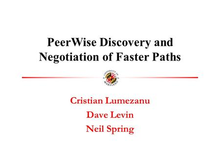 Cristian Lumezanu Dave Levin Neil Spring PeerWise Discovery and Negotiation of Faster Paths.