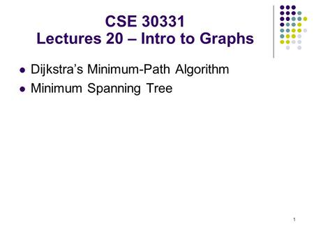 1 Dijkstra's Minimum-Path Algorithm Minimum Spanning Tree CSE 30331 Lectures 20 – Intro to Graphs.