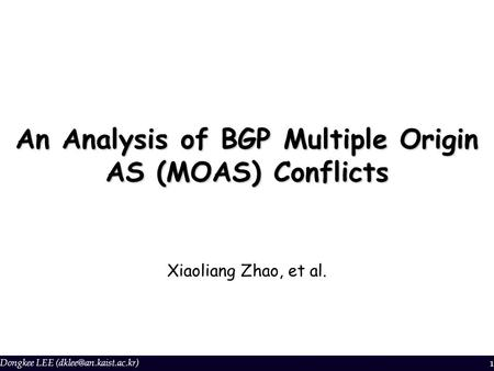 Dongkee LEE 1 An Analysis of BGP Multiple Origin AS (MOAS) Conflicts Xiaoliang Zhao, et al.