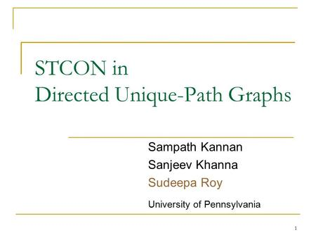 STCON in Directed Unique-Path Graphs Sampath Kannan Sanjeev Khanna Sudeepa Roy University of Pennsylvania 1.