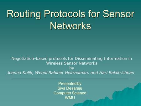Routing Protocols for Sensor Networks Presented by Siva Desaraju Computer Science WMU Negotiation-based protocols for Disseminating Information in Wireless.