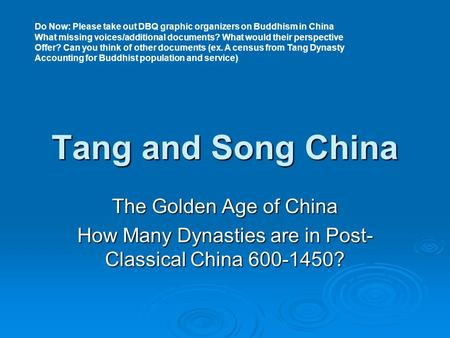 Tang and Song China The Golden Age of China How Many Dynasties are in Post- Classical China 600-1450? Do Now: Please take out DBQ graphic organizers on.