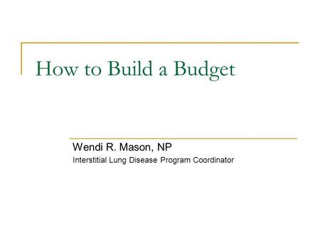 How to Build a Budget Wendi R. Mason, NP Interstitial Lung Disease Program Coordinator.