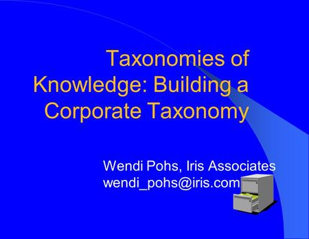 Taxonomies of Knowledge: Building a Corporate Taxonomy Wendi Pohs, Iris Associates