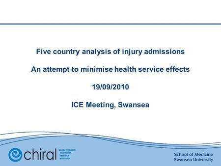 Five country analysis of injury admissions An attempt to minimise health service effects 19/09/2010 ICE Meeting, Swansea.