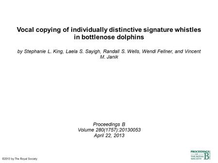 Vocal copying of individually distinctive signature whistles in bottlenose dolphins by Stephanie L. King, Laela S. Sayigh, Randall S. Wells, Wendi Fellner,