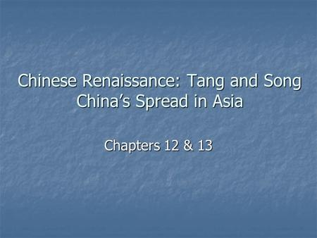 Chinese Renaissance: Tang and Song China's Spread in Asia Chapters 12 & 13.