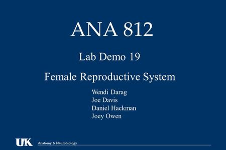 Anatomy & Neurobiology ANA 812 Lab Demo 19 Female Reproductive System Wendi Darag Joe Davis Daniel Hackman Joey Owen.