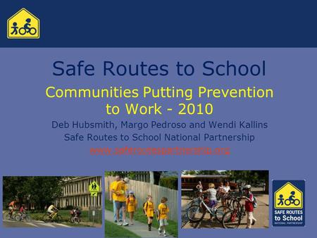 Safe Routes to School Communities Putting Prevention to Work - 2010 Deb Hubsmith, Margo Pedroso and Wendi Kallins Safe Routes to School National Partnership.