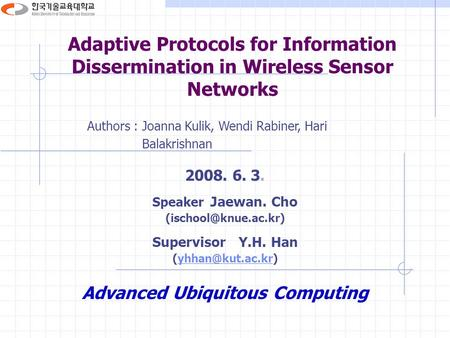 Adaptive Protocols for Information Dissermination in Wireless Sensor Networks Authors : Joanna Kulik, Wendi Rabiner, Hari Balakrishnan 2008. 6. 3. Speaker.