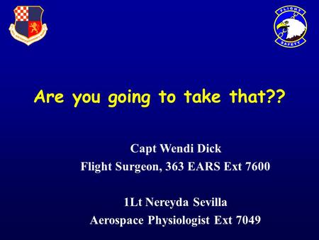 Are you going to take that?? Capt Wendi Dick Flight Surgeon, 363 EARS Ext 7600 1Lt Nereyda Sevilla Aerospace Physiologist Ext 7049.