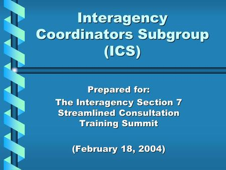 Interagency Coordinators Subgroup (ICS) Prepared for: The Interagency Section 7 Streamlined Consultation Training Summit (February 18, 2004)