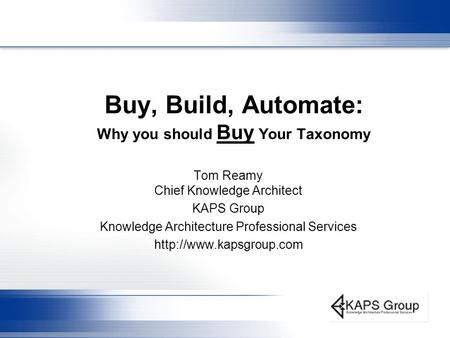 Buy, Build, Automate: Why you should Buy Your Taxonomy Tom Reamy Chief Knowledge Architect KAPS Group Knowledge Architecture Professional Services