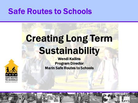 Safe Routes to Schools Creating Long Term Sustainability Wendi Kallins Program Director Marin Safe Routes to Schools.