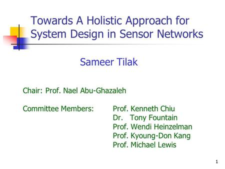 1 Towards A Holistic Approach for System Design in Sensor Networks Chair:Prof. Nael Abu-Ghazaleh Committee Members:Prof. Kenneth Chiu Dr. Tony Fountain.