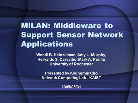 MiLAN: Middleware to Support Sensor Network Applications Wendi B. Heinzelman, Amy L. Murphy, Hervaldo S. Carvalho, Mark A. Perillo University of Rochester.
