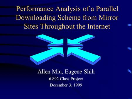 Performance Analysis of a Parallel Downloading Scheme from Mirror Sites Throughout the Internet Allen Miu, Eugene Shih 6.892 Class Project December 3,