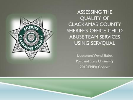 ASSESSING THE QUALITY OF CLACKAMAS COUNTY SHERIFF'S OFFICE CHILD ABUSE TEAM SERVICES USING SERVQUAL Lieutenant Wendi Babst Portland State University 2010.