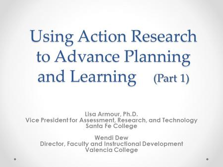 Using Action Research to Advance Planning and Learning (Part 1) Lisa Armour, Ph.D. Vice President for Assessment, Research, and Technology Santa Fe College.