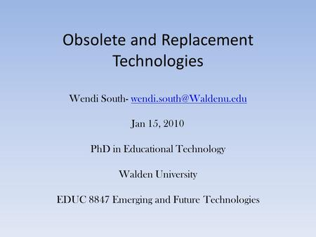 Obsolete and Replacement Technologies Wendi South- Jan 15, 2010 PhD in Educational Technology Walden University EDUC 8847 Emerging.