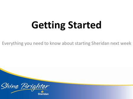 Getting Started Everything you need to know about starting Sheridan next week.