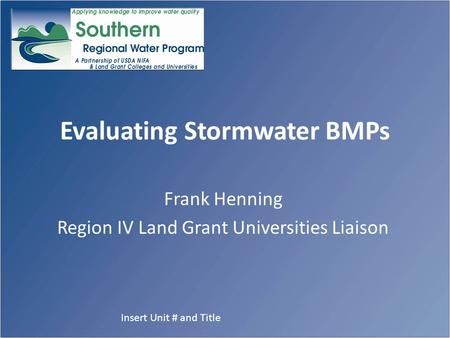 Evaluating Stormwater BMPs Frank Henning Region IV Land Grant Universities Liaison Insert Unit # and Title.