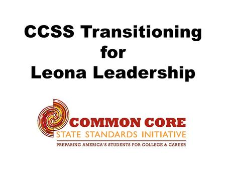 CCSS Transitioning for Leona Leadership. CCSS Standards and PARCC Assessments.