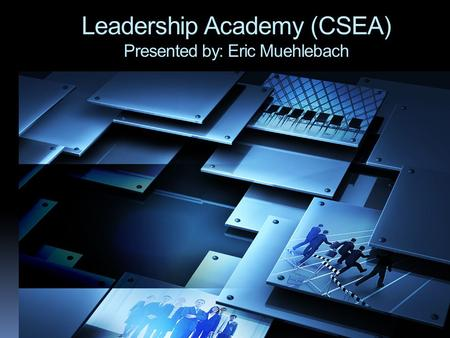 Leadership Academy (CSEA) Presented by: Eric Muehlebach.