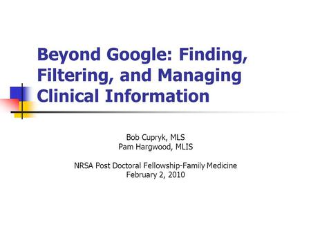 Beyond Google: Finding, Filtering, and Managing Clinical Information Bob Cupryk, MLS Pam Hargwood, MLIS NRSA Post Doctoral Fellowship-Family Medicine February.