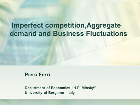 "Imperfect competition,Aggregate demand and Business Fluctuations Piero Ferri Department of Economics ""H.P. Minsky"" University of Bergamo - Italy."
