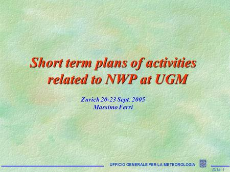 Di1a: 1 UFFICIO GENERALE PER LA METEOROLOGIA Short term plans of activities related to NWP at UGM Zurich 20-23 Sept. 2005 Massimo Ferri.