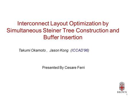 1 Interconnect Layout Optimization by Simultaneous Steiner Tree Construction and Buffer Insertion Presented By Cesare Ferri Takumi Okamoto, Jason Kong.