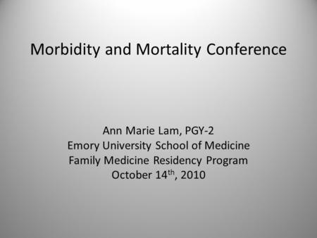 Morbidity and Mortality Conference Ann Marie Lam, PGY-2 Emory University School of Medicine Family Medicine Residency Program October 14 th, 2010.