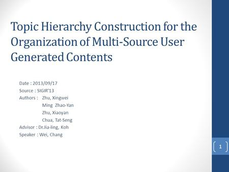 Topic Hierarchy Construction for the Organization of Multi-Source User Generated Contents Date : 2013/09/17 Source : SIGIR'13 Authors : Zhu, Xingwei Ming.
