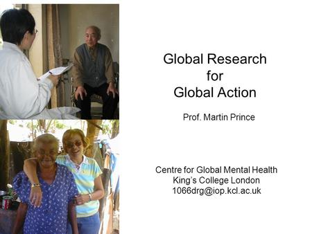 Global Research for Global Action Centre for Global Mental Health King's College London Prof. Martin Prince.