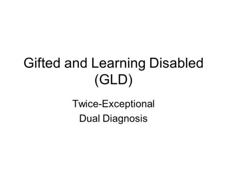 Gifted and Learning Disabled (GLD) Twice-Exceptional Dual Diagnosis.