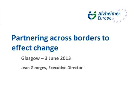 Partnering across borders to effect change Glasgow – 3 June 2013 Jean Georges, Executive Director.