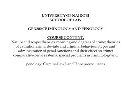 UNIVERSITY OF NAIROBI SCHOOL OF LAW   GPR200 CRIMINOLOGY AND PENOLOGY   COURSE CONTENT. Nature and scope; <strong>theories</strong>, meaning and degrees of crime; <strong>theories</strong>.