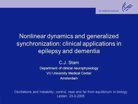 Nonlinear dynamics and generalized synchronization: clinical applications in epilepsy and dementia C.J. Stam Department of clinical neurophysiology VU.