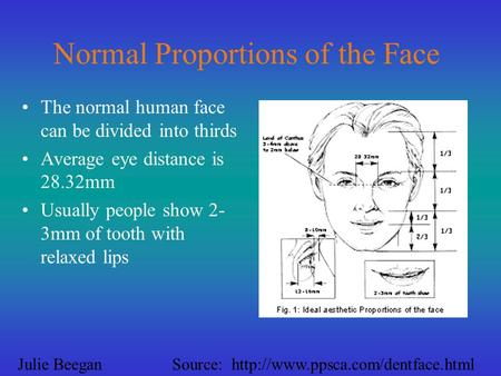 Normal Proportions of the Face The normal human face can be divided into thirds Average eye distance is 28.32mm Usually people show 2- 3mm of tooth with.