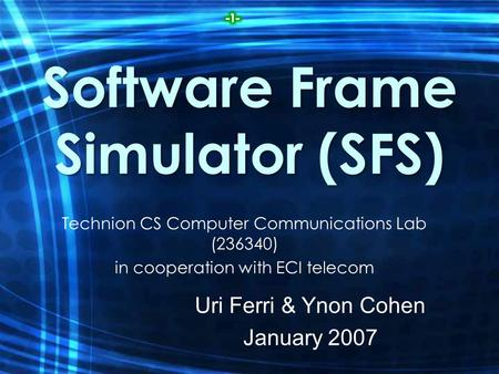 Software Frame Simulator (SFS) Technion CS Computer Communications Lab (236340) in cooperation with ECI telecom Uri Ferri & Ynon Cohen January 2007.