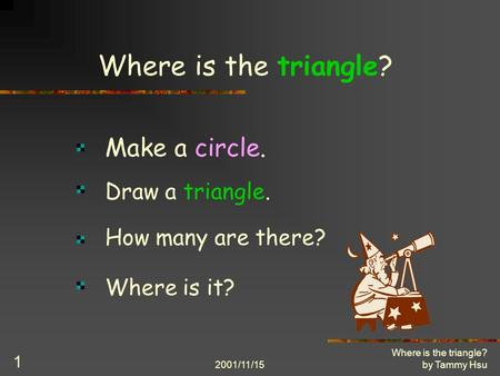 2001/11/15 Where is the triangle? by Tammy Hsu 1 Where is the triangle? Make a circle. Draw a triangle. How many are there? Where is it?