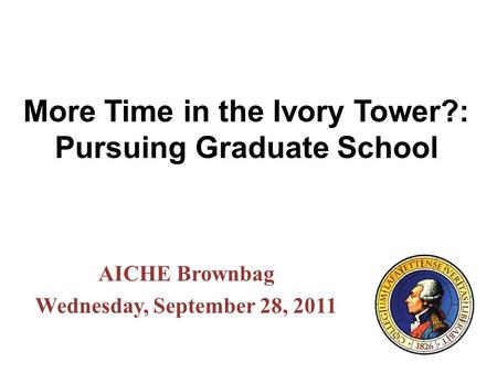 More Time in the Ivory Tower?: Pursuing Graduate School AICHE Brownbag Wednesday, September 28, 2011.