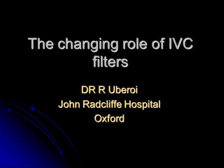 The changing role of IVC filters DR R Uberoi John Radcliffe Hospital Oxford.
