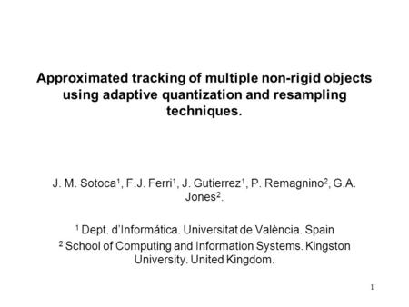 1 Approximated tracking of multiple non-rigid objects using adaptive quantization and resampling techniques. J. M. Sotoca 1, F.J. Ferri 1, J. Gutierrez.